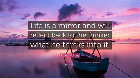 """Ernest Holmes Quote: """"Life is a mirror and will reflect"""