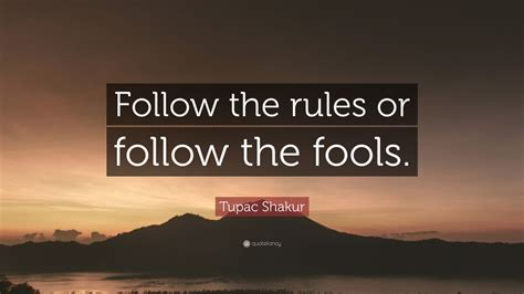 """Tupac Shakur Quote: """"Follow the rules or follow the fools"""